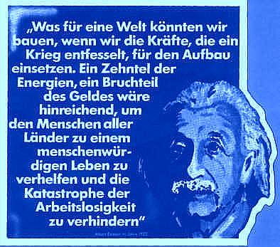 Einstein-Foto und Zitat: »Was für eine Welt könnten wir bauen, wenn wir die Kräfte, die ein Krieg enfesselt, für den Aufbau ensetzen. Ein Zehntel der Energien, ein Bruchteil des Geldes wäre hinreichend, um den Menschen aller Länder zu einem menschenwürdigen Leben zu verhelfen und die Katastrophe der Arbeitslosigkeit zu verhindern«